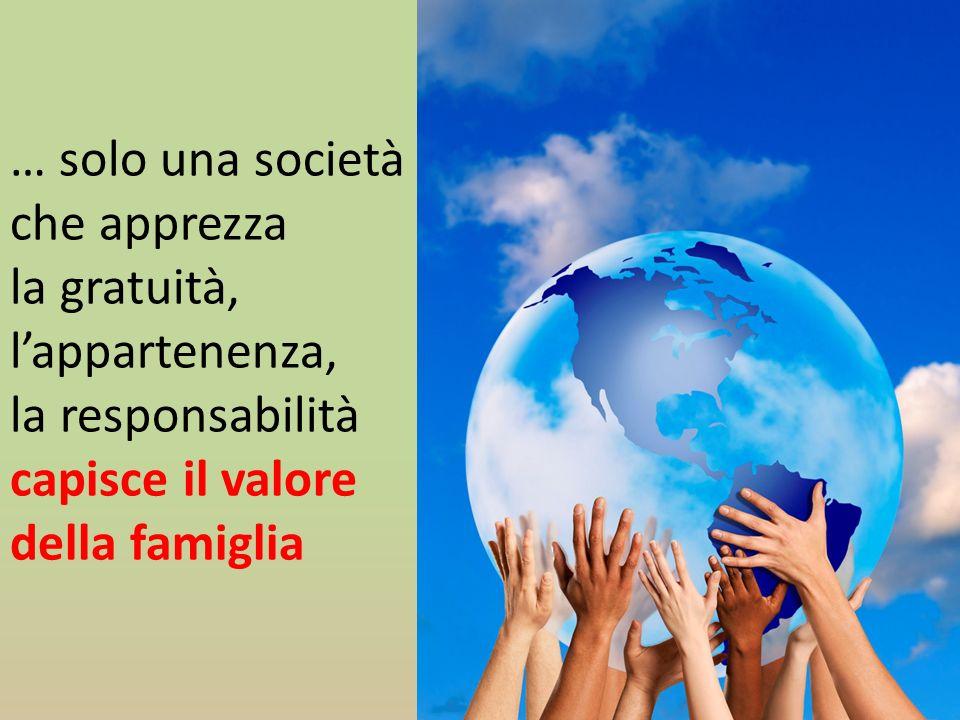 … solo una società che apprezza la gratuità, lappartenenza, la responsabilità capisce il valore della famiglia