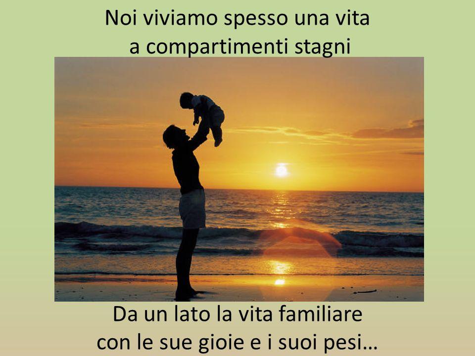 Noi viviamo spesso una vita a compartimenti stagni Da un lato la vita familiare con le sue gioie e i suoi pesi…