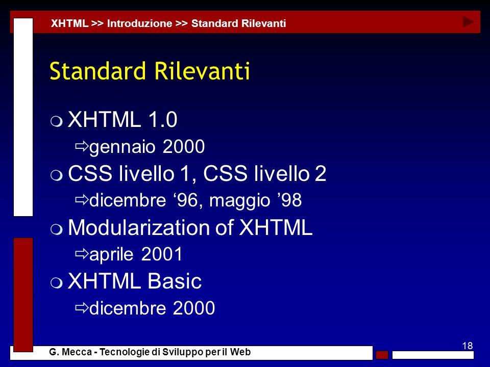 18 G. Mecca - Tecnologie di Sviluppo per il Web Standard Rilevanti m XHTML 1.0 gennaio 2000 m CSS livello 1, CSS livello 2 dicembre 96, maggio 98 m Mo