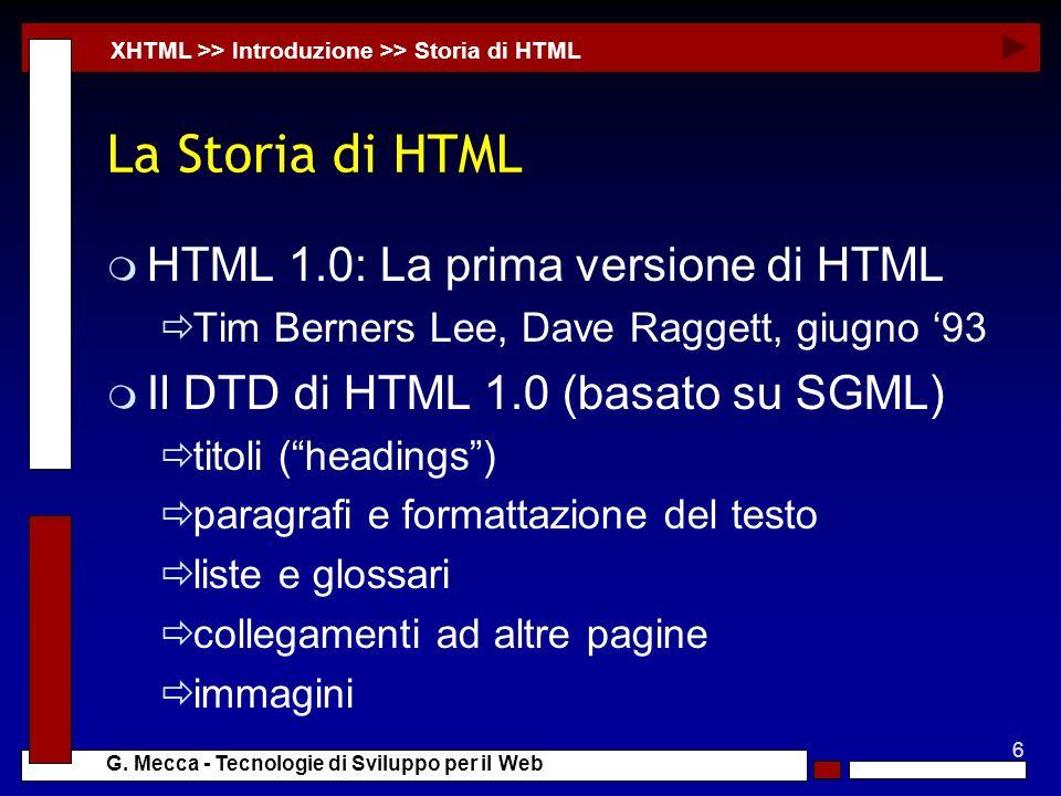 6 G. Mecca - Tecnologie di Sviluppo per il Web La Storia di HTML m HTML 1.0: La prima versione di HTML Tim Berners Lee, Dave Raggett, giugno 93 m Il D