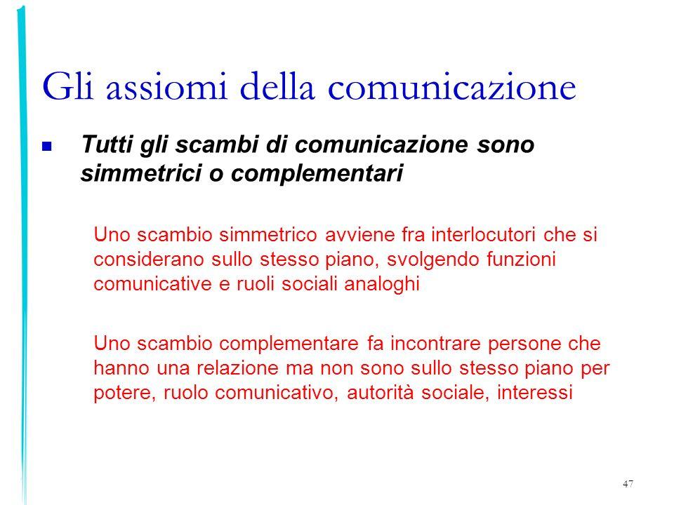 47 Gli assiomi della comunicazione Tutti gli scambi di comunicazione sono simmetrici o complementari Uno scambio simmetrico avviene fra interlocutori