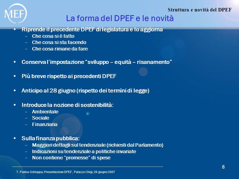 T. Padoa-Schioppa, Presentazione DPEF, Palazzo Chigi, 28 giugno 2007 8 La forma del DPEF e le novità Riprende il precedente DPEF di legislatura e lo a