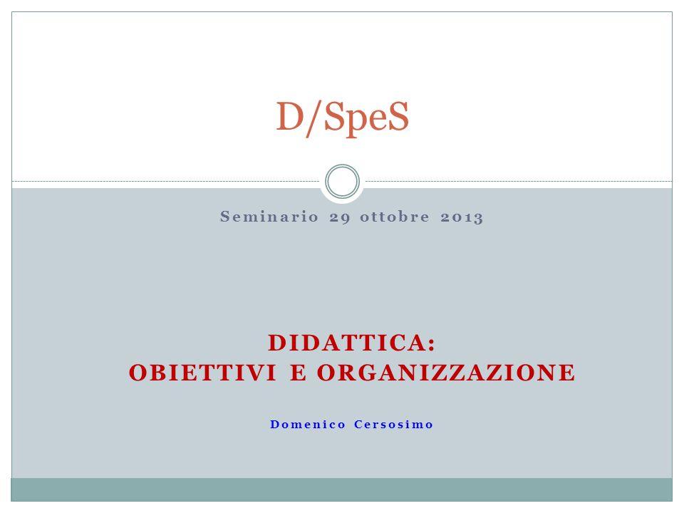 Seminario 29 ottobre 2013 DIDATTICA: OBIETTIVI E ORGANIZZAZIONE Domenico Cersosimo D/SpeS