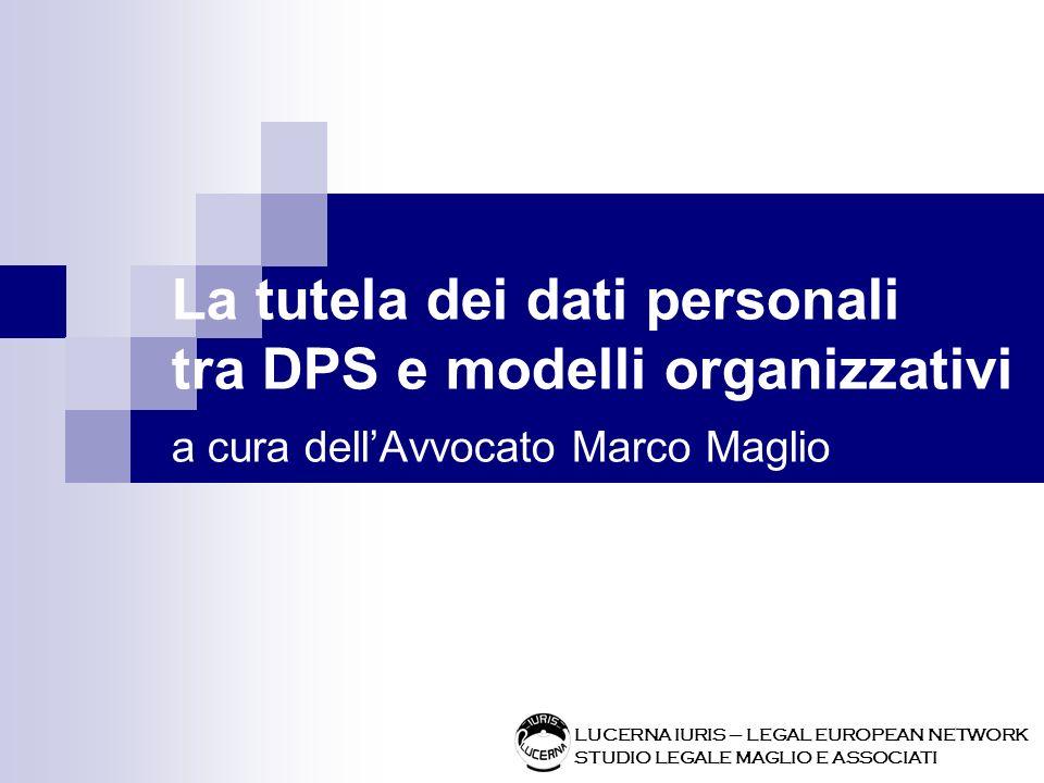 La tutela dei dati personali tra DPS e modelli organizzativi a cura dellAvvocato Marco Maglio LUCERNA IURIS – LEGAL EUROPEAN NETWORK STUDIO LEGALE MAG