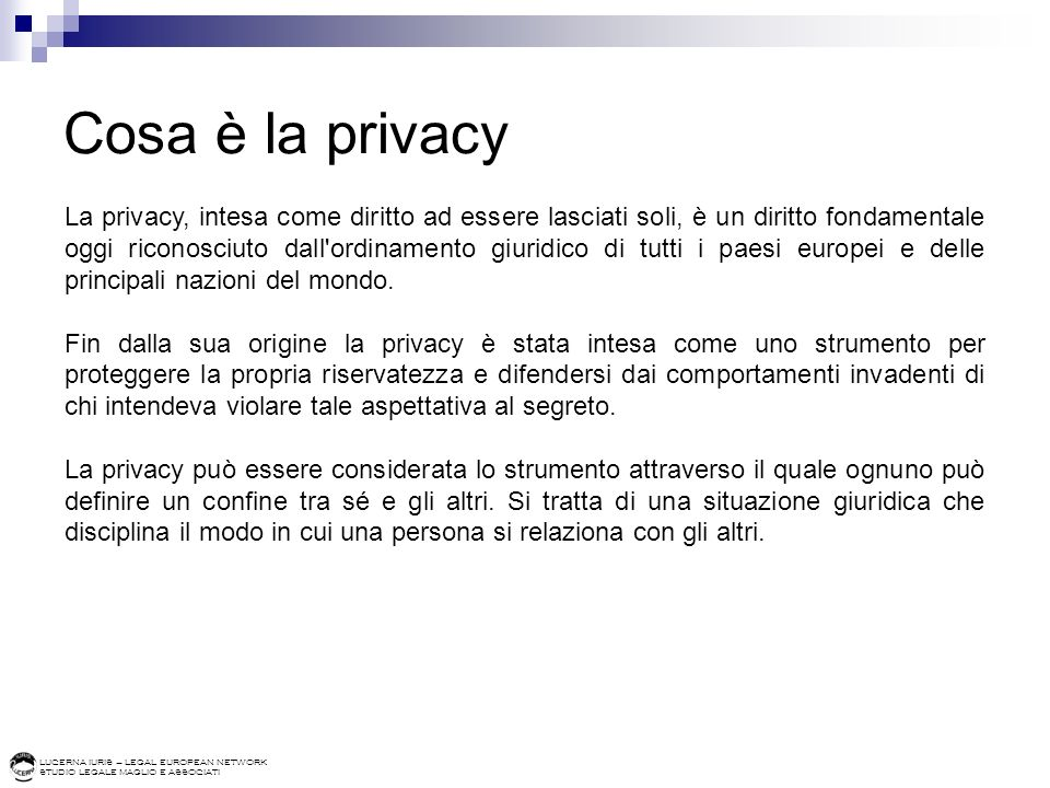 LUCERNA IURIS – LEGAL EUROPEAN NETWORK STUDIO LEGALE MAGLIO E ASSOCIATI Cosa è la privacy La privacy, intesa come diritto ad essere lasciati soli, è u