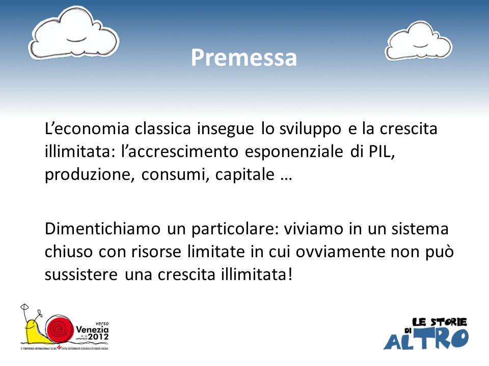 Premessa Leconomia classica insegue lo sviluppo e la crescita illimitata: laccrescimento esponenziale di PIL, produzione, consumi, capitale … Dimentic