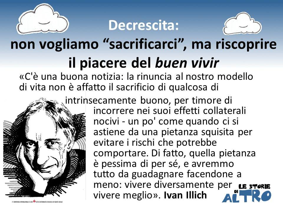 Decrescita: non vogliamo sacrificarci, ma riscoprire il piacere del buen vivir «C'è una buona notizia: la rinuncia al nostro modello di vita non è aff