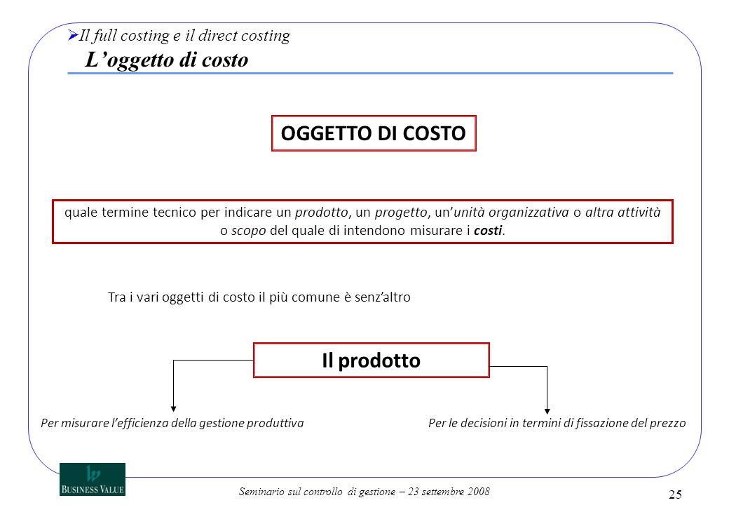 Seminario sul controllo di gestione – 23 settembre 2008 25 Il full costing e il direct costing Loggetto di costo quale termine tecnico per indicare un