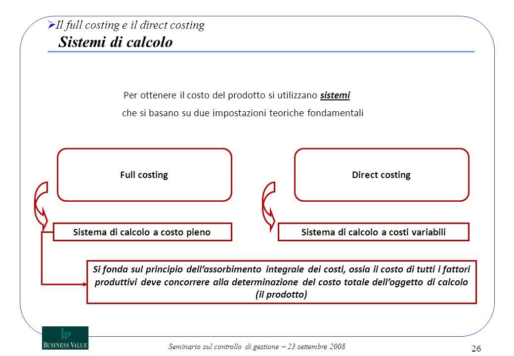 Seminario sul controllo di gestione – 23 settembre 2008 26 Il full costing e il direct costing Sistemi di calcolo Per ottenere il costo del prodotto s