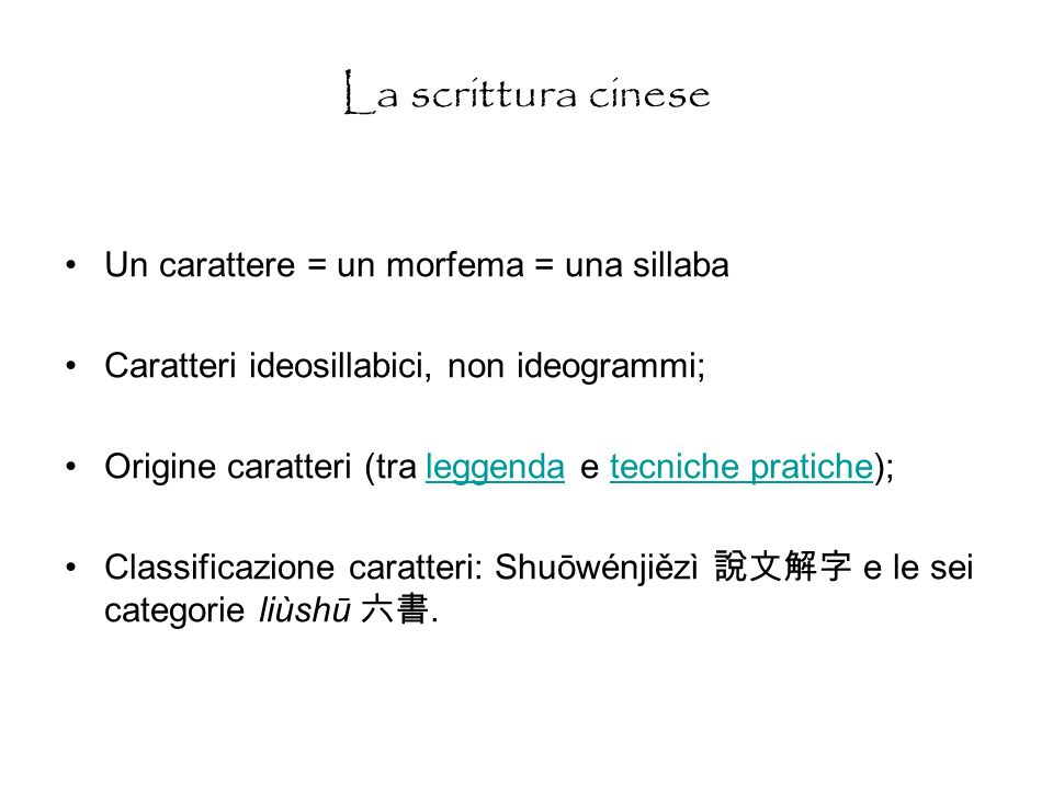 La scrittura cinese Un carattere = un morfema = una sillaba Caratteri ideosillabici, non ideogrammi; Origine caratteri (tra leggenda e tecniche pratiche);leggendatecniche pratiche Classificazione caratteri: Shuōwénjiězì e le sei categorie liùshū.