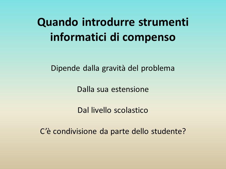 Quando introdurre strumenti informatici di compenso Dipende dalla gravità del problema Dalla sua estensione Dal livello scolastico Cè condivisione da
