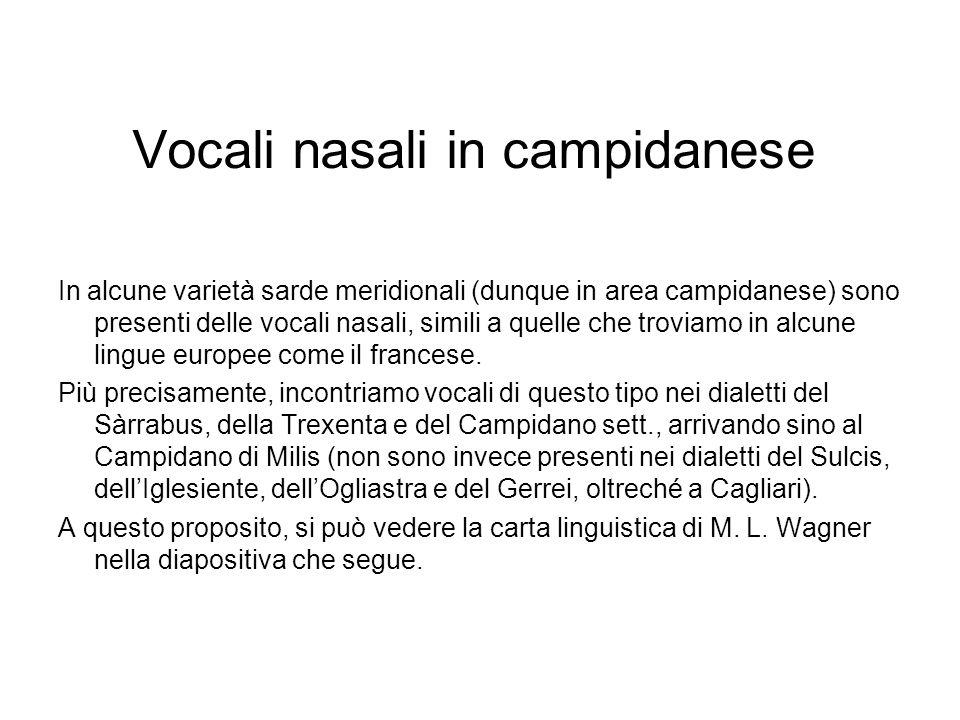 Vocali nasali in campidanese In alcune varietà sarde meridionali (dunque in area campidanese) sono presenti delle vocali nasali, simili a quelle che troviamo in alcune lingue europee come il francese.