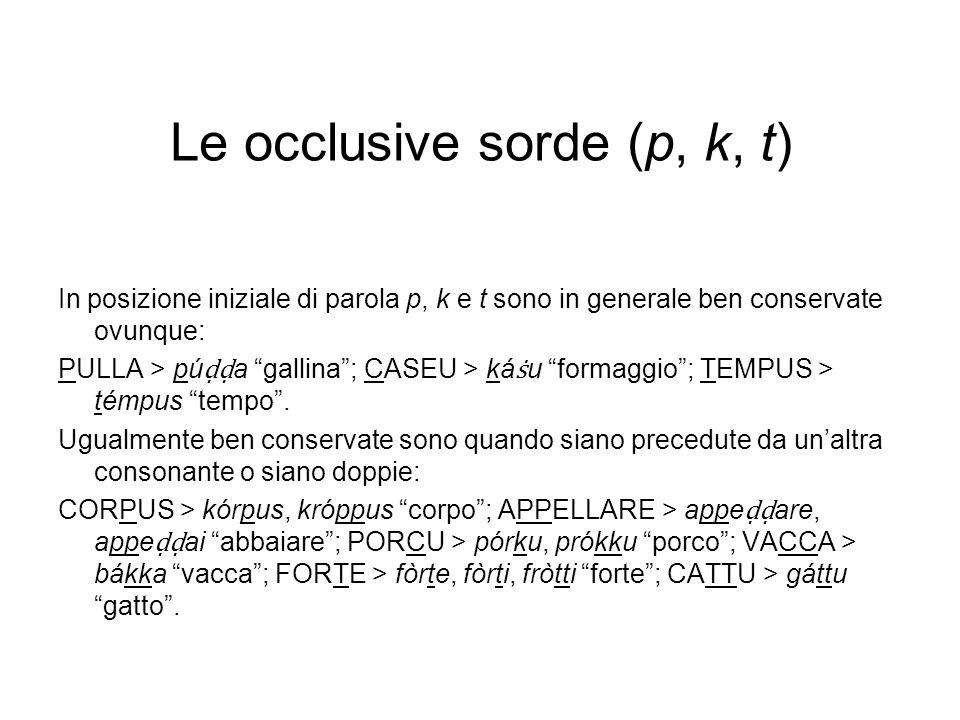 Le occlusive sorde (p, k, t) In posizione iniziale di parola p, k e t sono in generale ben conservate ovunque: PULLA > pú a gallina; CASEU > ká u formaggio; TEMPUS > témpus tempo.