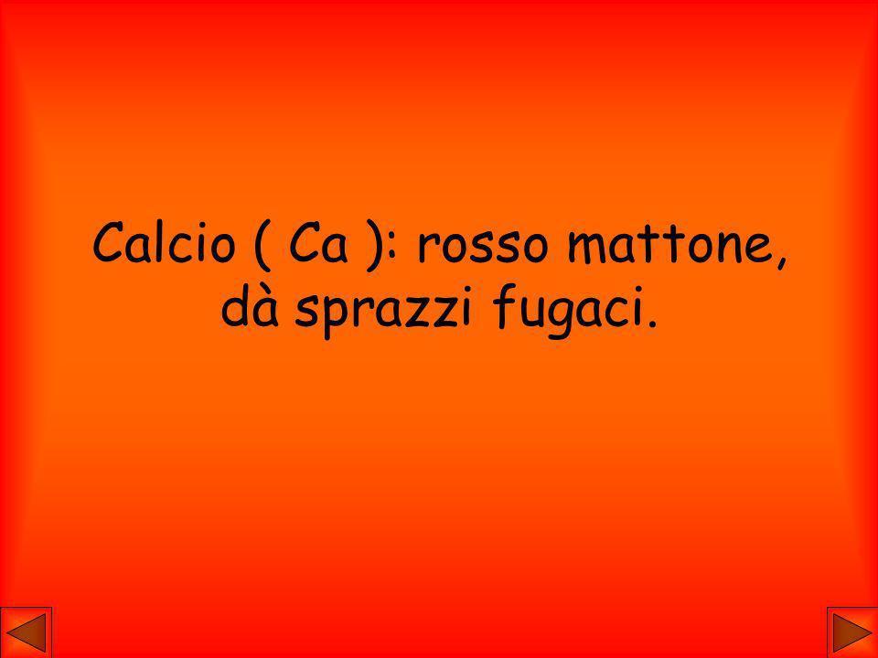 Calcio ( Ca ): rosso mattone, dà sprazzi fugaci.