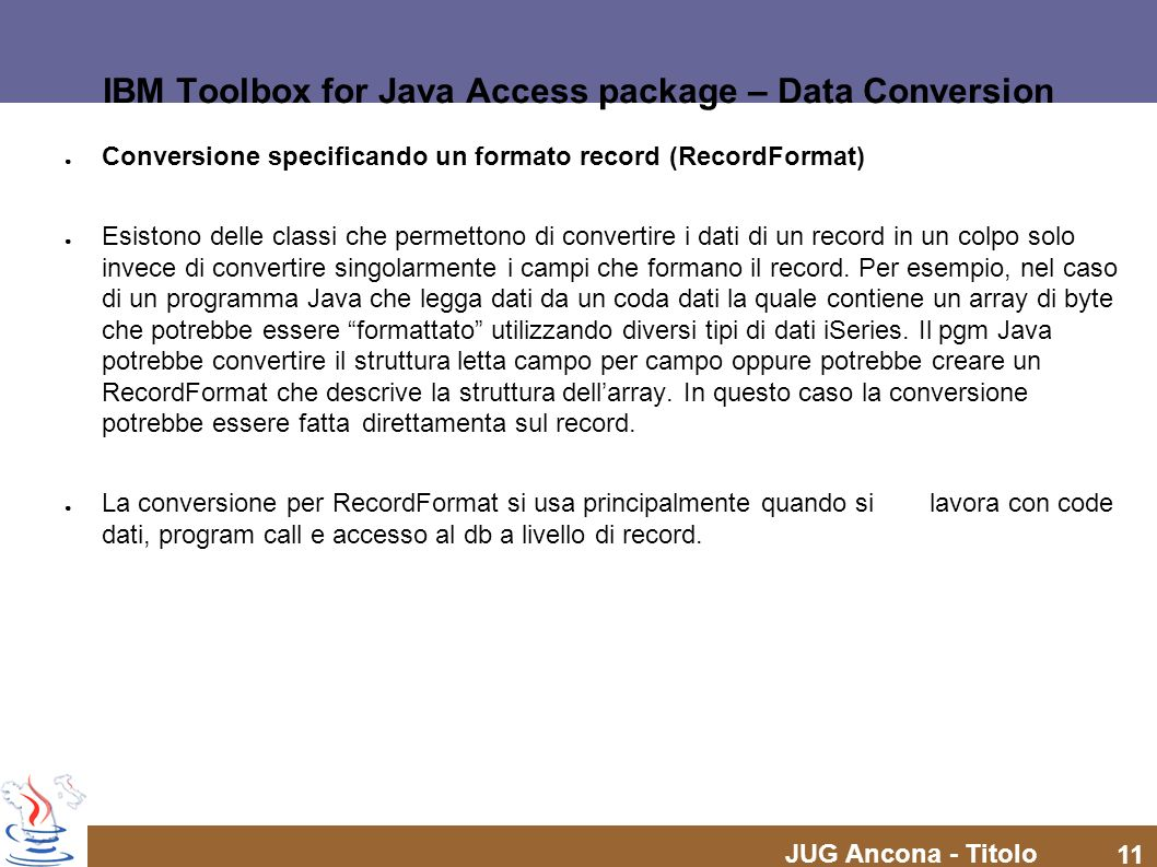JUG Ancona - Titolo 11 IBM Toolbox for Java Access package – Data Conversion Conversione specificando un formato record (RecordFormat) Esistono delle