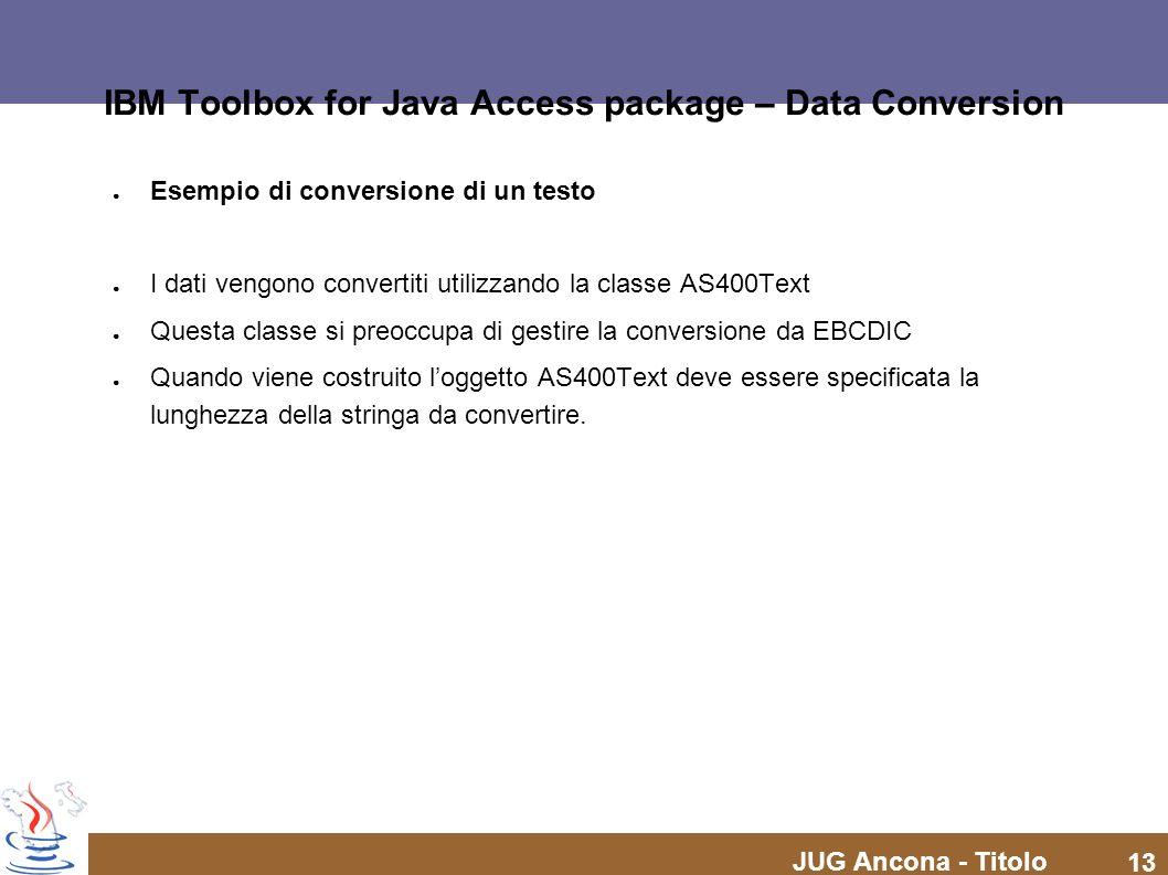 JUG Ancona - Titolo 13 IBM Toolbox for Java Access package – Data Conversion Esempio di conversione di un testo I dati vengono convertiti utilizzando la classe AS400Text Questa classe si preoccupa di gestire la conversione da EBCDIC Quando viene costruito loggetto AS400Text deve essere specificata la lunghezza della stringa da convertire.