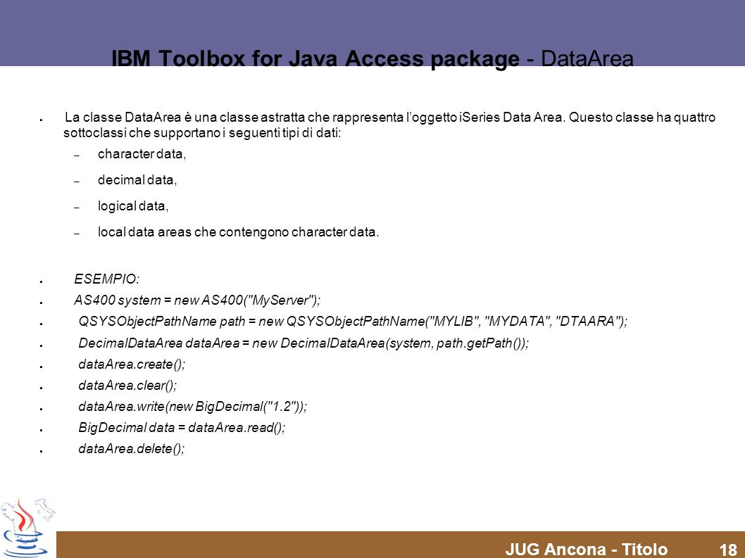JUG Ancona - Titolo 18 IBM Toolbox for Java Access package - DataArea La classe DataArea è una classe astratta che rappresenta loggetto iSeries Data A