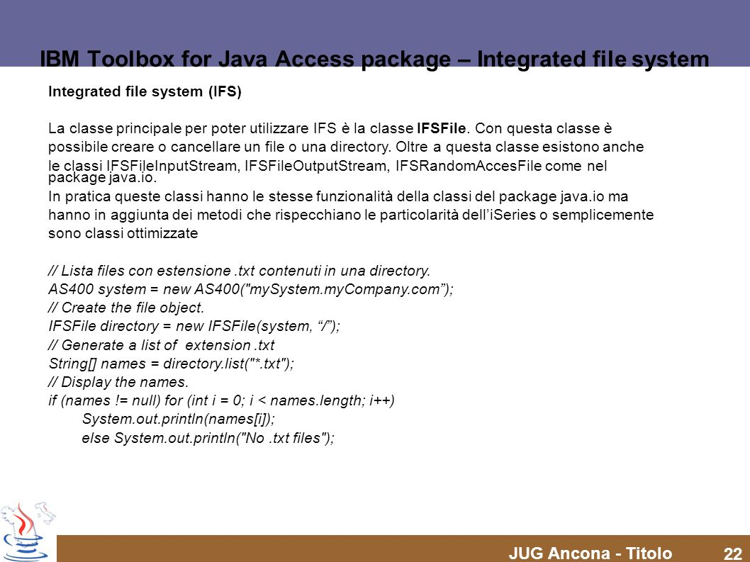 JUG Ancona - Titolo 22 IBM Toolbox for Java Access package – Integrated file system Integrated file system (IFS) La classe principale per poter utiliz