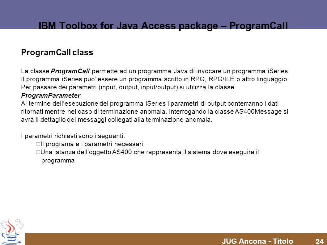JUG Ancona - Titolo 24 IBM Toolbox for Java Access package – ProgramCall ProgramCall class La classe ProgramCall permette ad un programma Java di invo