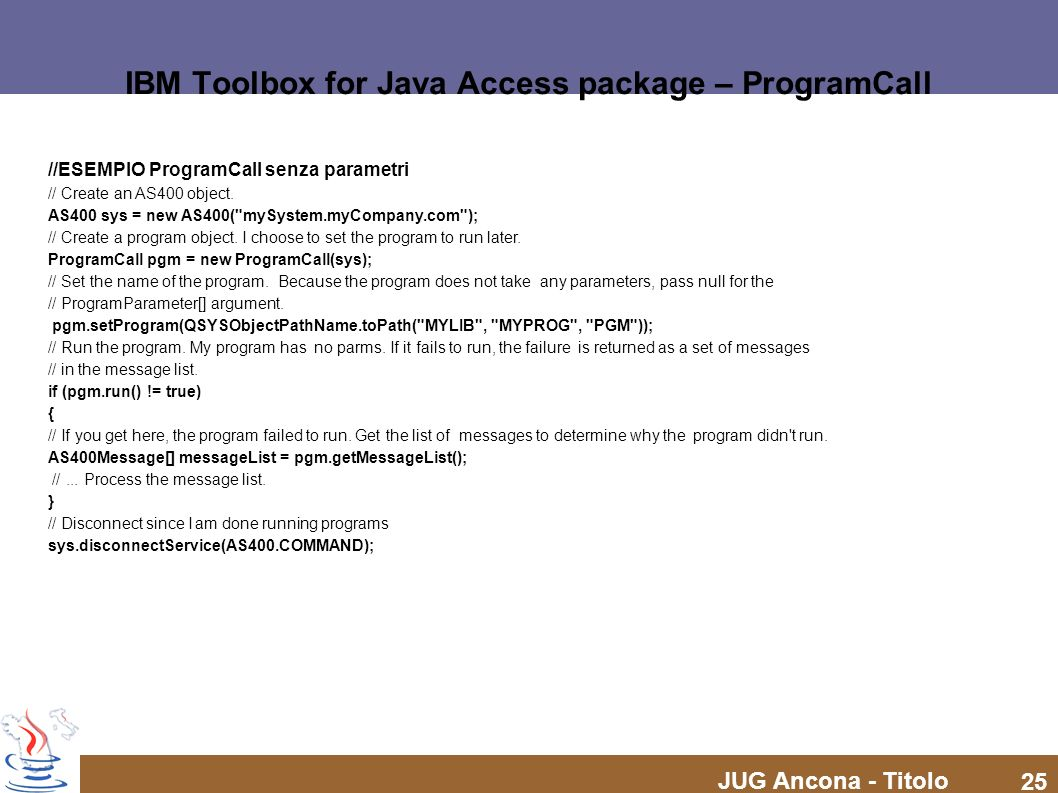 JUG Ancona - Titolo 25 IBM Toolbox for Java Access package – ProgramCall //ESEMPIO ProgramCall senza parametri // Create an AS400 object. AS400 sys =