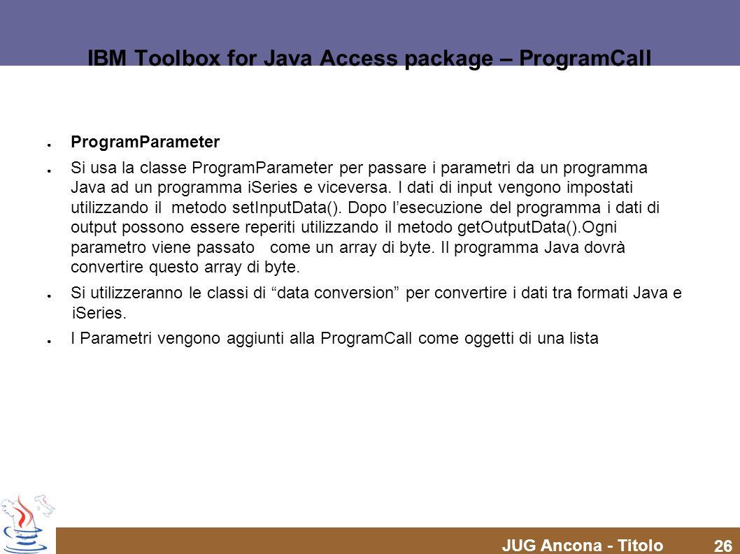 JUG Ancona - Titolo 26 IBM Toolbox for Java Access package – ProgramCall ProgramParameter Si usa la classe ProgramParameter per passare i parametri da