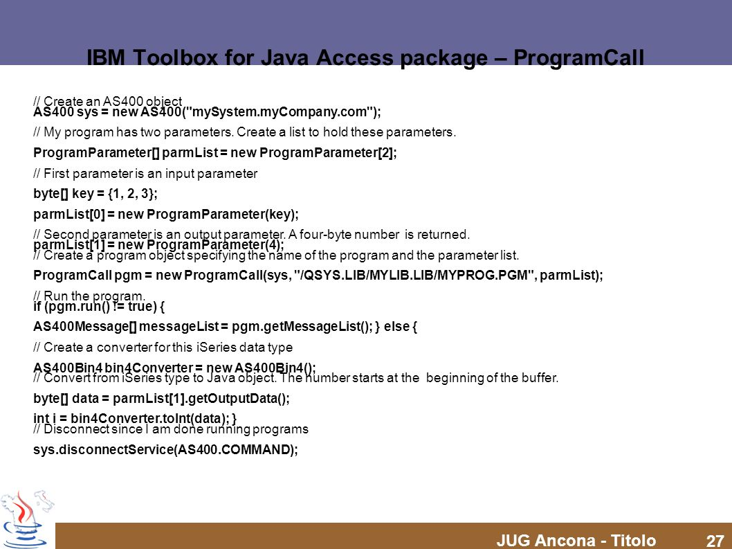 JUG Ancona - Titolo 27 IBM Toolbox for Java Access package – ProgramCall // Create an AS400 object AS400 sys = new AS400(