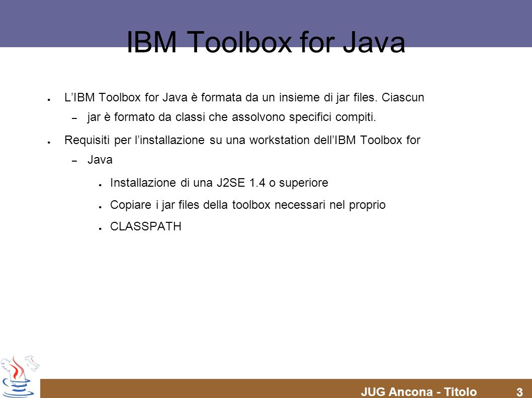 JUG Ancona - Titolo 3 IBM Toolbox for Java LIBM Toolbox for Java è formata da un insieme di jar files. Ciascun – jar è formato da classi che assolvono