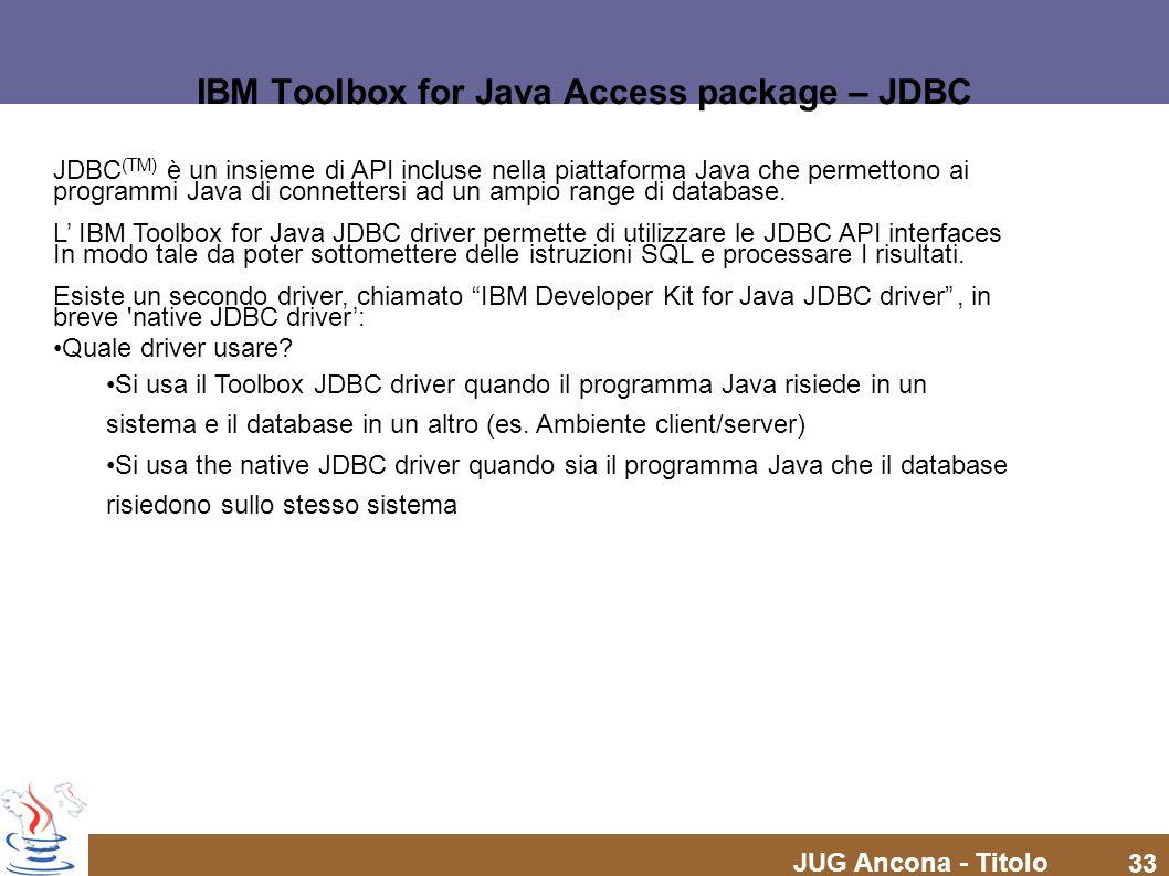 JUG Ancona - Titolo 33 IBM Toolbox for Java Access package – JDBC JDBC (TM) è un insieme di API incluse nella piattaforma Java che permettono ai programmi Java di connettersi ad un ampio range di database.