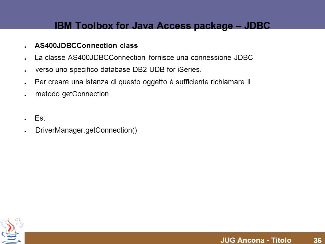 JUG Ancona - Titolo 36 IBM Toolbox for Java Access package – JDBC AS400JDBCConnection class La classe AS400JDBCConnection fornisce una connessione JDB