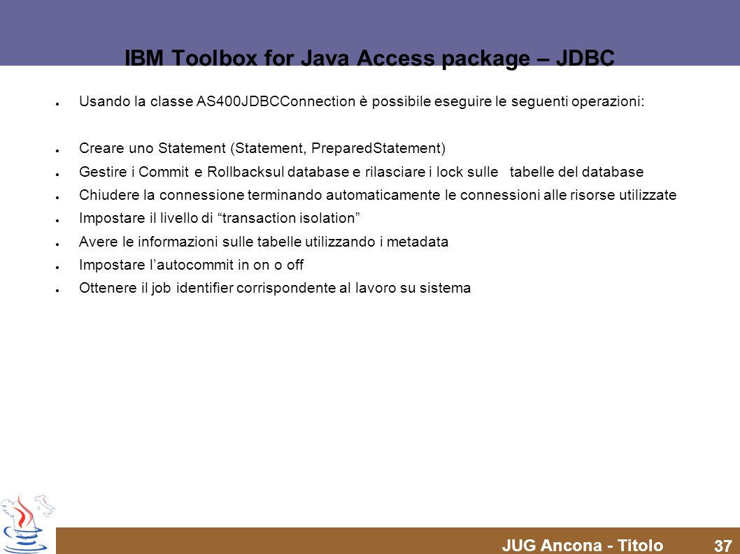 JUG Ancona - Titolo 37 IBM Toolbox for Java Access package – JDBC Usando la classe AS400JDBCConnection è possibile eseguire le seguenti operazioni: Cr