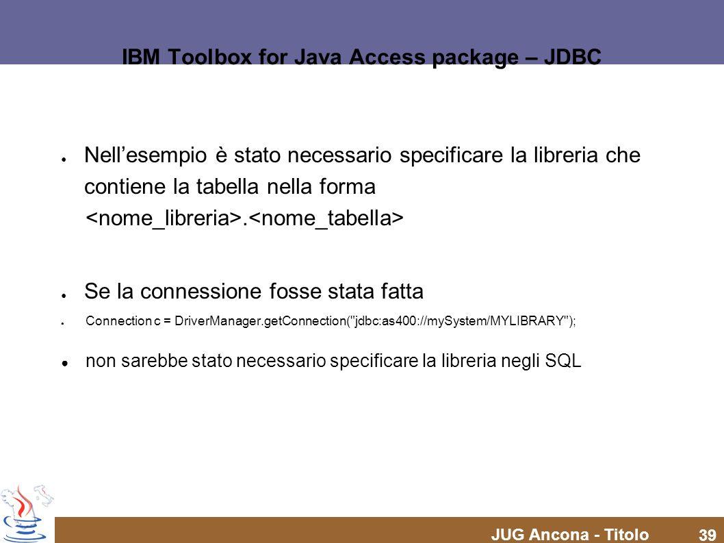 JUG Ancona - Titolo 39 IBM Toolbox for Java Access package – JDBC Nellesempio è stato necessario specificare la libreria che contiene la tabella nella