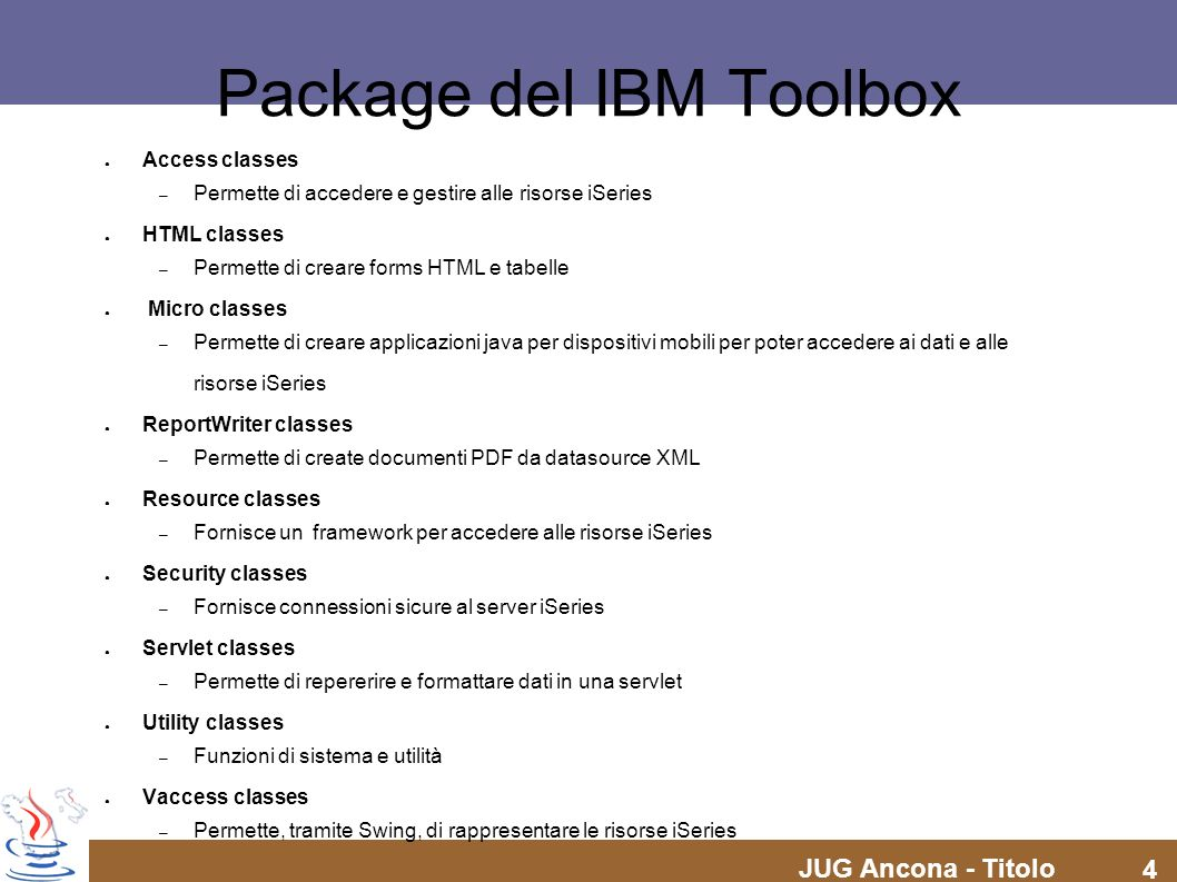 JUG Ancona - Titolo 4 Package del IBM Toolbox Access classes – Permette di accedere e gestire alle risorse iSeries HTML classes – Permette di creare f