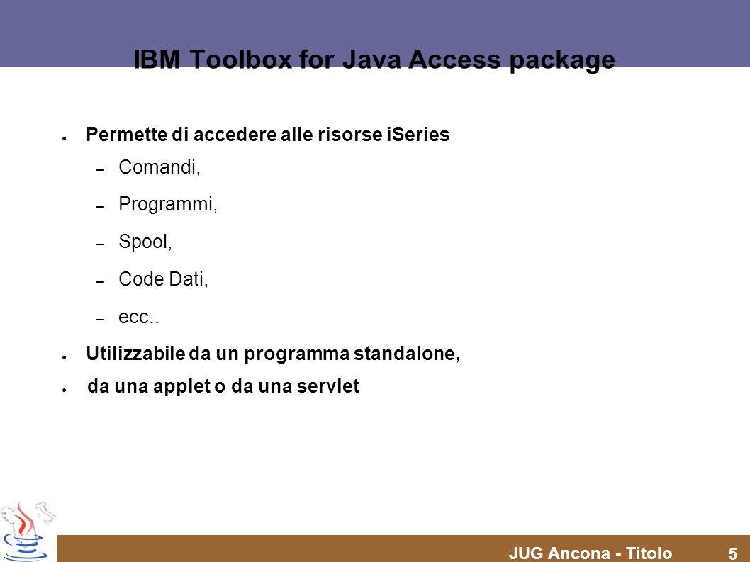 JUG Ancona - Titolo 5 IBM Toolbox for Java Access package Permette di accedere alle risorse iSeries – Comandi, – Programmi, – Spool, – Code Dati, – ec
