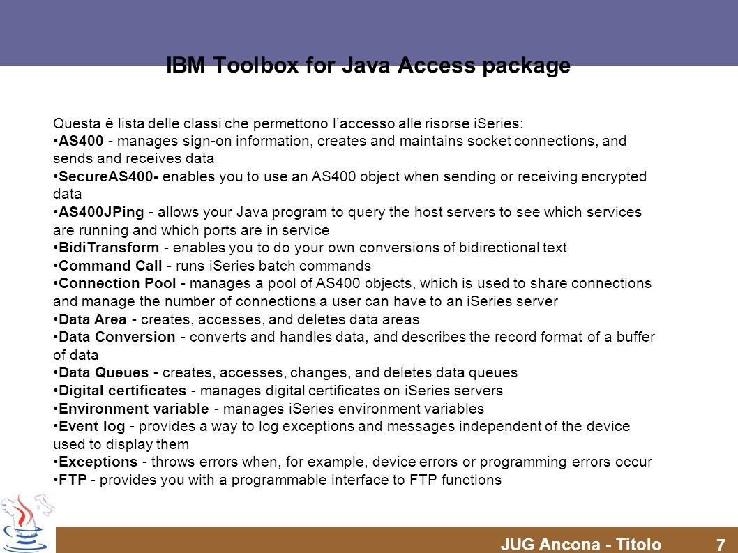 JUG Ancona - Titolo 8 IBM Toolbox for Java Access package Integrated file system - accesses files, opens files, opens input and output streams, and lists the contents of directories Java application call - calls a Java program on an iSeries server that runs on the iSeries Java virtual machine JDBC - accesses DB2 UDB for iSeries data Jobs - accesses iSeries jobs and job logs Messages - accesses messages and message queues on the iSeries system NetServer configuration - accesses and modifies the state and configuration of the iSeries NetServer Permission - displays and changes object authorities on an iSeries server Print - manipulates iSeries print resources Product license - manage licenses for iSeries products Program call - calls an iSeries program Record-level access - creates, reads, updates, and deletes iSeries files and members Service program call - calls an iSeries service program System status - displays system status information and allows access to system pool information System values - retrieves and changes system values and network attributes Trace - logs trace points and diagnostic messages Users and groups - accesses iSeries users and groups User space - accesses an iSeries user space
