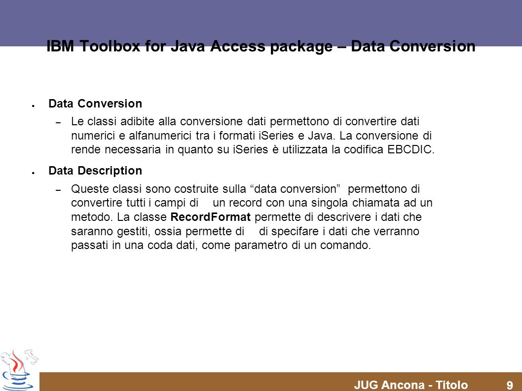 JUG Ancona - Titolo 9 IBM Toolbox for Java Access package – Data Conversion Data Conversion – Le classi adibite alla conversione dati permettono di co