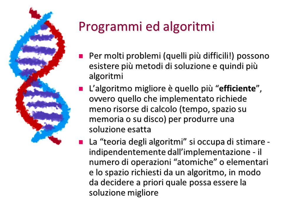 Programmi ed algoritmi Un algoritmo può essere descritto in vari modi, purché rispetti le condizioni precedenti Un algoritmo può essere descritto in vari modi, purché rispetti le condizioni precedenti Ad esempio, si possono usare: Ad esempio, si possono usare: Linguaggio naturale Linguaggio naturale Diagramma di flusso Diagramma di flusso Pseudocodice Pseudocodice Il linguaggio naturale si presta a semplici algoritmi, ma già algoritmi per problemi semplici come lequazione di secondo grado diventano di difficile lettura se descritti così Il linguaggio naturale si presta a semplici algoritmi, ma già algoritmi per problemi semplici come lequazione di secondo grado diventano di difficile lettura se descritti così Se a è uguale a zero, allora è un equazione di primo grado, la cui soluzione, se b e c sono diversi da zero è data da meno uno per b diviso per c, altrimenti....