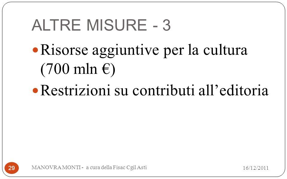 ALTRE MISURE - 3 Risorse aggiuntive per la cultura (700 mln ) Restrizioni su contributi alleditoria MANOVRA MONTI - a cura della Fisac Cgil Asti 29 16/12/2011