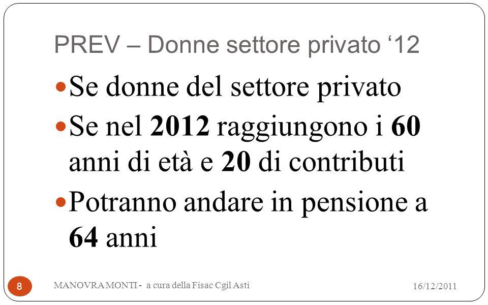 PREV – Donne settore privato 12 Se donne del settore privato Se nel 2012 raggiungono i 60 anni di età e 20 di contributi Potranno andare in pensione a 64 anni MANOVRA MONTI - a cura della Fisac Cgil Asti 8 16/12/2011