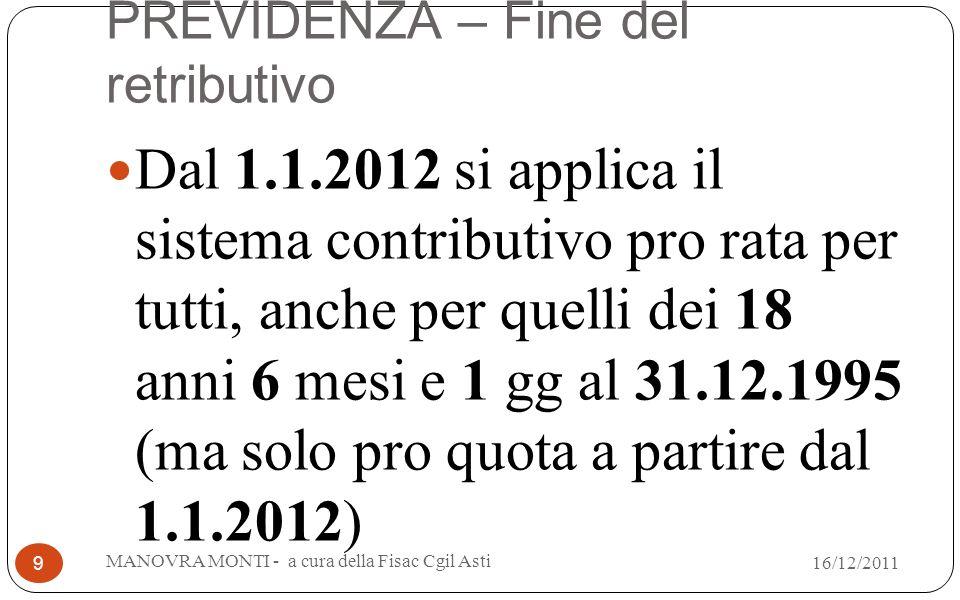 PREVIDENZA – Fine del retributivo Dal 1.1.2012 si applica il sistema contributivo pro rata per tutti, anche per quelli dei 18 anni 6 mesi e 1 gg al 31.12.1995 (ma solo pro quota a partire dal 1.1.2012) MANOVRA MONTI - a cura della Fisac Cgil Asti 9 16/12/2011