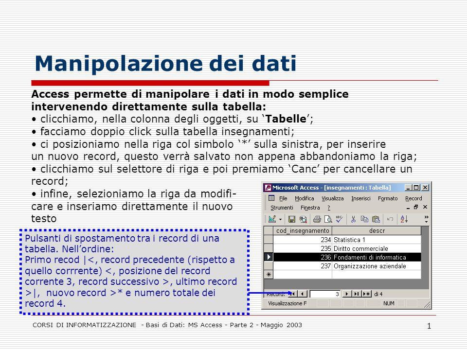 CORSI DI INFORMATIZZAZIONE - Basi di Dati: MS Access - Parte 2 - Maggio 2003 1 Manipolazione dei dati Access permette di manipolare i dati in modo sem