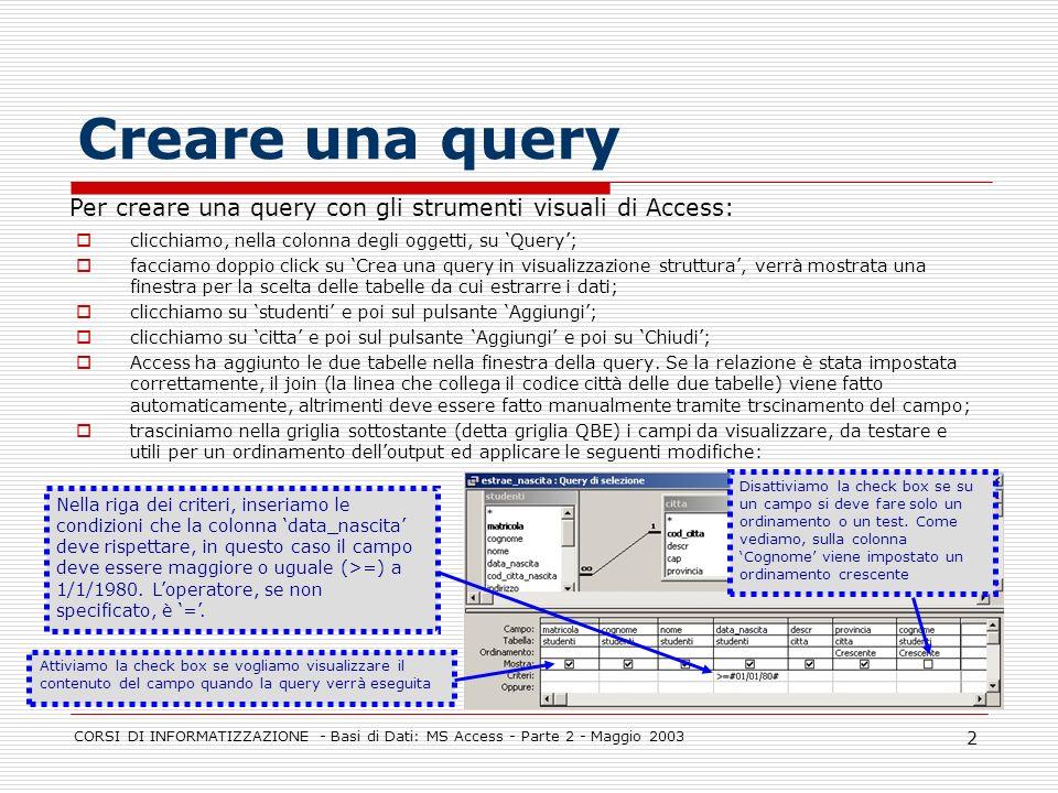 CORSI DI INFORMATIZZAZIONE - Basi di Dati: MS Access - Parte 2 - Maggio 2003 3 La finestra delle query Tabella da cui proviene il campo Selezione del criterio di ordinamento (cresc./decresc.) Nome del campo Se attivato, visualizza il campo Criterio selettivo da applicare Criterio selettivo alternativo da applicare.