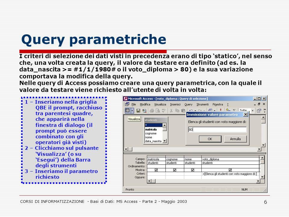 CORSI DI INFORMATIZZAZIONE - Basi di Dati: MS Access - Parte 2 - Maggio 2003 7 Tipi di query: di creazione tabella Vengono utilizzate per creare nuove tabelle con le colonne estratte da tabelle esistenti.