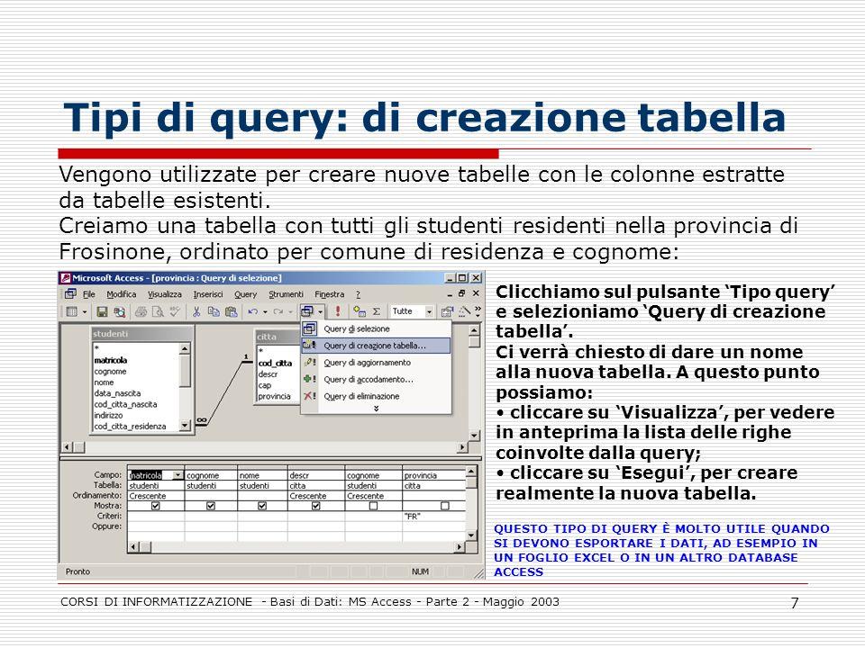 CORSI DI INFORMATIZZAZIONE - Basi di Dati: MS Access - Parte 2 - Maggio 2003 8 Tipi di query: di eliminazione righe Vengono utilizzate per cancellare i record in una tabella.