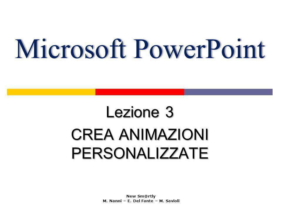 Microsoft PowerPointMicrosoft PowerPoint Lezione 3 CREA ANIMAZIONI PERSONALIZZATE New Sm@rtly M. Nanni – E. Del Fante – M. Savioli