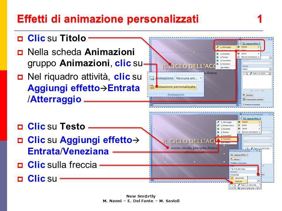 Effetti di animazione personalizzati 1 New Sm@rtly M. Nanni – E. Del Fante – M. Savioli Clic su Titolo Nella scheda Animazioni gruppo Animazioni, clic
