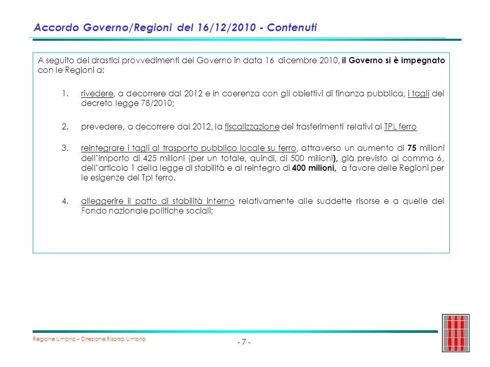 Regione Umbria – Direzione Risorsa Umbria - 8 - Accordo Governo/Regioni del 16/12/2010 – stato dellarte Laccordo è stato solo parzialmente rispettato : 1.tagli operati con il del decreto legge 78/2010 non sono stati reintegrati 2.la fiscalizzazione dei trasferimenti relativi al TPL ferro non è stata effettuata 3.il trasporto pubblico locale su ferro, è stato reintegrato parzialmente nel 2011 per: 425 milioni (il riparto deve essere ancora approvato) 400 milioni (riparto ancora da definire) 314 milioni, attraverso il recupero (eventuale) degli aiuti di stato concessi e non dovuti 4.il patto di stabilità interno è stato alleggerito, solo nel 2011, di 600 milioni relativamente al tpl (400 milioni) e fondo politiche sociali (200 milioni), insostenibile per il 2012 e successivi