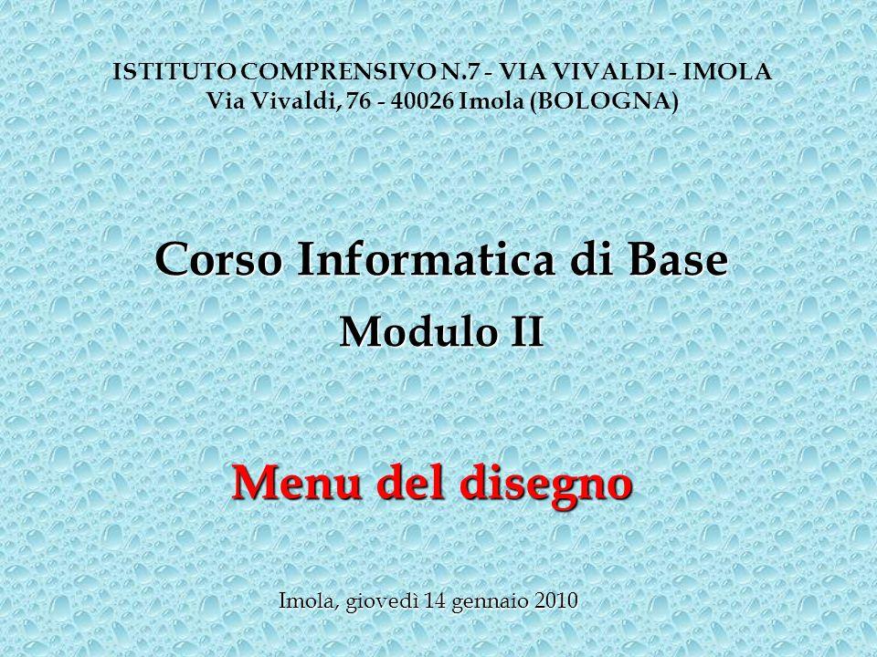 Menu del disegno ISTITUTO COMPRENSIVO N.7 - VIA VIVALDI - IMOLA Via Vivaldi, 76 - 40026 Imola (BOLOGNA) Corso Informatica di Base Modulo II Imola, gio