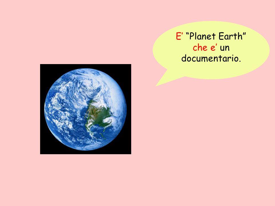 E Planet Earth che e un documentario.