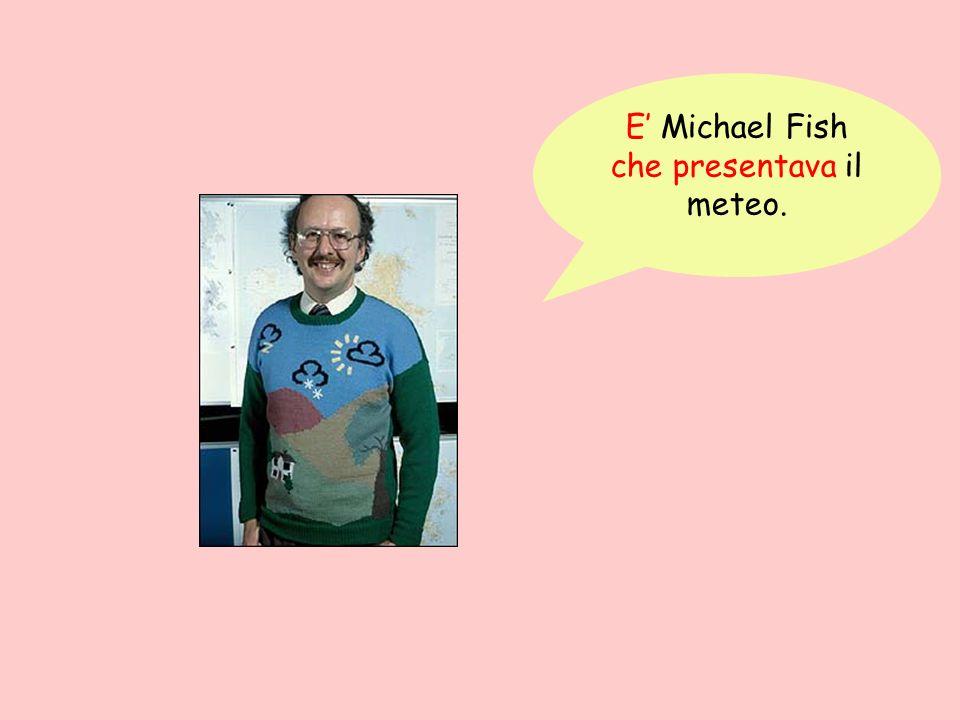 E Michael Fish che presentava il meteo.