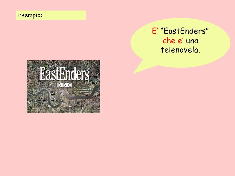 Esempio: E EastEnders che e una telenovela.